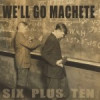We'll Go Machete – Six Plus Ten