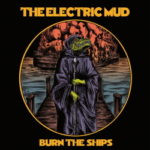 The Electric Mud – Burn The Ships