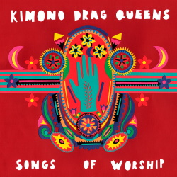 Kimono Drag Queens - Songs Of Worship